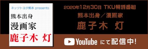 私の魅力がわからんと!? TKU特番「ネッツトヨタ熊本presents 熊本出身 漫画家 鹿子木 灯」( 12月30日放送 )